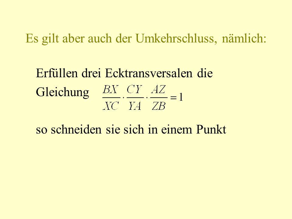 Es gilt aber auch der Umkehrschluss, nämlich: Erfüllen drei Ecktransversalen die Gleichung so schneiden sie sich in einem Punkt