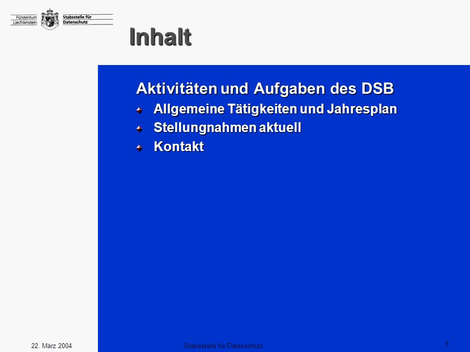 3 Stabsstelle für Datenschutz22. März 2004 Inhalt Aktivitäten und Aufgaben des DSB Allgemeine Tätigkeiten und Jahresplan Stellungnahmen aktuell Kontak