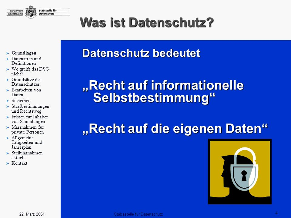 4 Stabsstelle für Datenschutz22. März 2004 Was ist Datenschutz? Grundlagen Datenarten und Definitionen Wo greift das DSG nicht? Grundsätze des Datensc