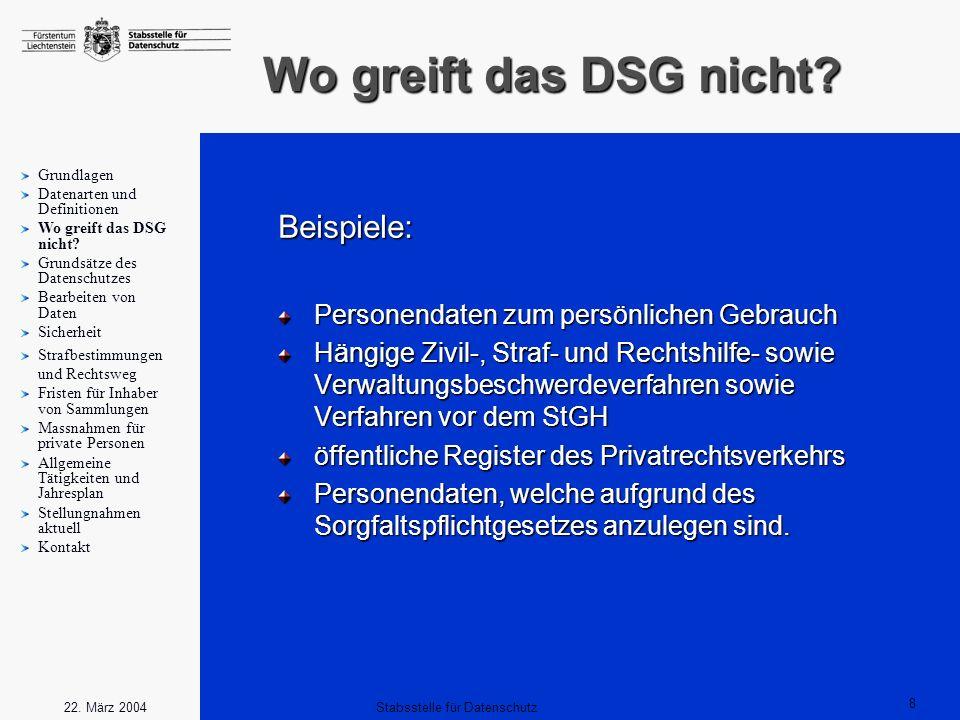 8 Stabsstelle für Datenschutz22. März 2004 Wo greift das DSG nicht? Beispiele: Personendaten zum persönlichen Gebrauch Hängige Zivil-, Straf- und Rech