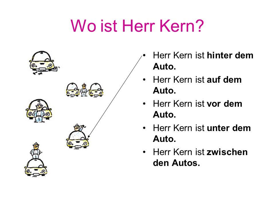 Wo ist Herr Kern? Herr Kern ist hinter dem Auto. Herr Kern ist auf dem Auto. Herr Kern ist vor dem Auto. Herr Kern ist unter dem Auto. Herr Kern ist z