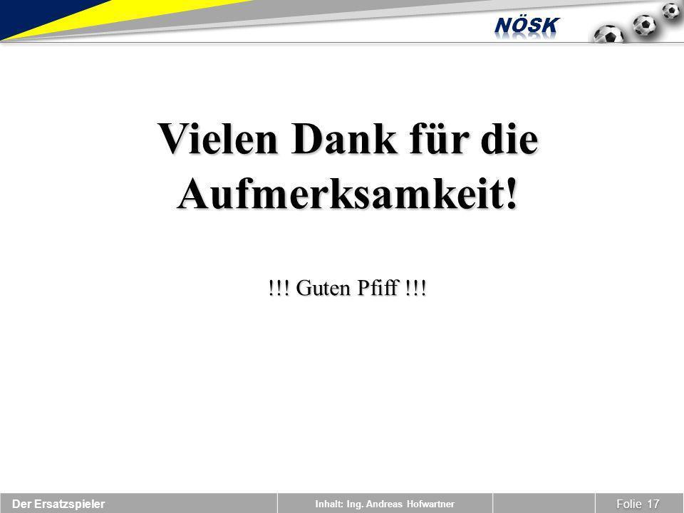 Inhalt: Ing. Andreas Hofwartner Folie 17 Der Ersatzspieler Vielen Dank für die Aufmerksamkeit! !!! Guten Pfiff !!!
