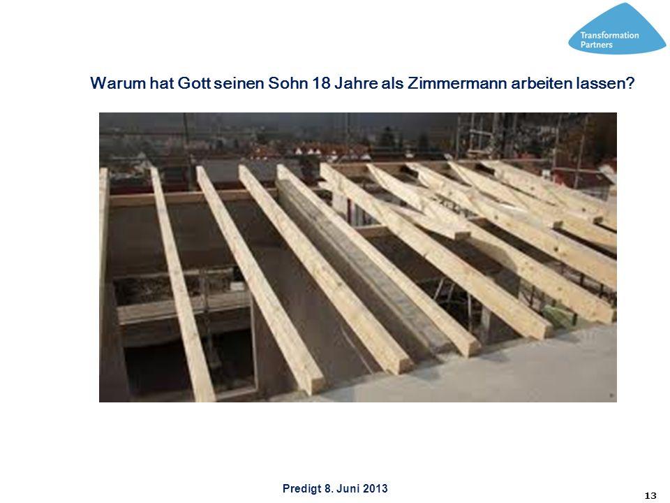 Predigt 8. Juni 2013 13 Warum hat Gott seinen Sohn 18 Jahre als Zimmermann arbeiten lassen?