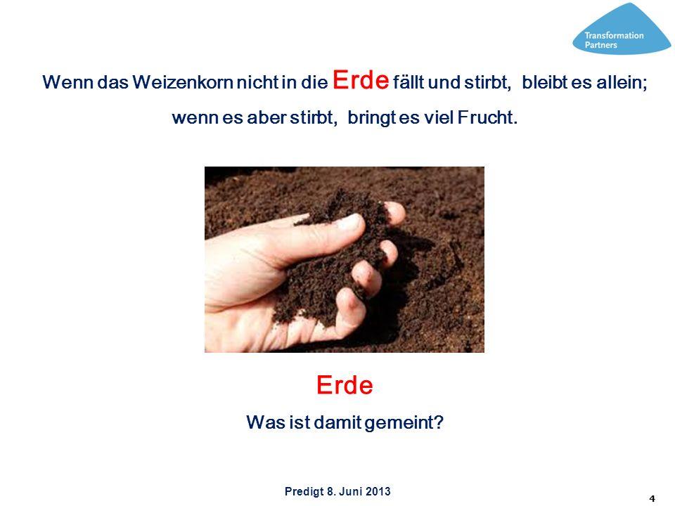 Predigt 8. Juni 2013 4 Wenn das Weizenkorn nicht in die Erde fällt und stirbt, bleibt es allein; wenn es aber stirbt, bringt es viel Frucht. Erde Was