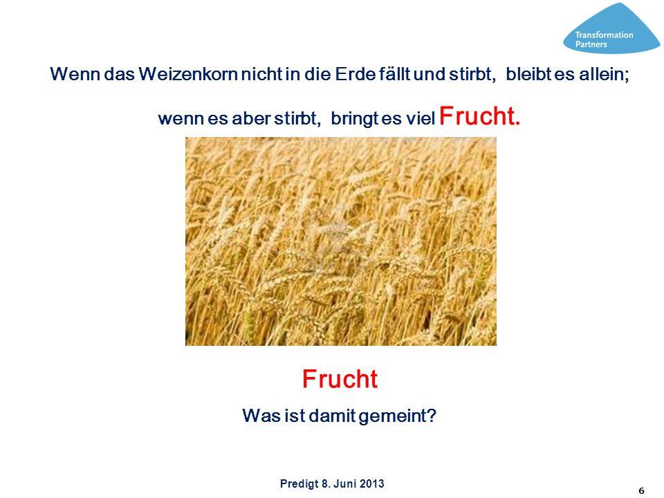 Predigt 8. Juni 2013 6 Wenn das Weizenkorn nicht in die Erde fällt und stirbt, bleibt es allein; wenn es aber stirbt, bringt es viel Frucht. Frucht Wa