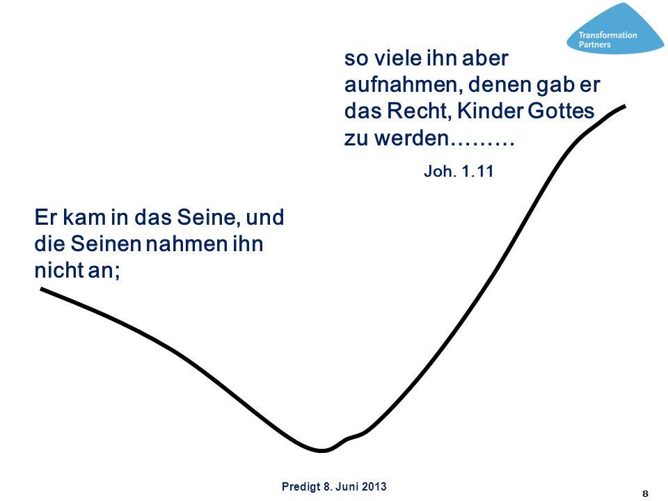 Predigt 8. Juni 2013 8 Er kam in das Seine, und die Seinen nahmen ihn nicht an; so viele ihn aber aufnahmen, denen gab er das Recht, Kinder Gottes zu