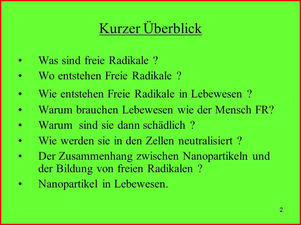 2 Kurzer Überblick Was sind freie Radikale ? Wo entstehen Freie Radikale ? Wie entstehen Freie Radikale in Lebewesen ? Warum brauchen Lebewesen wie de