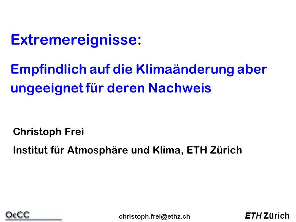 Extremereignisse: Empfindlich auf die Klimaänderung aber ungeeignet für deren Nachweis Christoph Frei Institut für Atmosphäre und Klima, ETH Zürich ETH Zürich christoph.frei@ethz.ch