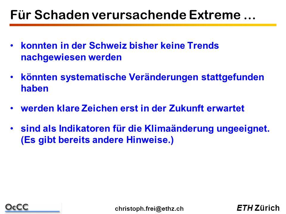 ETH Zürich christoph.frei@ethz.ch Für Schaden verursachende Extreme … konnten in der Schweiz bisher keine Trends nachgewiesen werden könnten systematische Veränderungen stattgefunden haben werden klare Zeichen erst in der Zukunft erwartet sind als Indikatoren für die Klimaänderung ungeeignet.