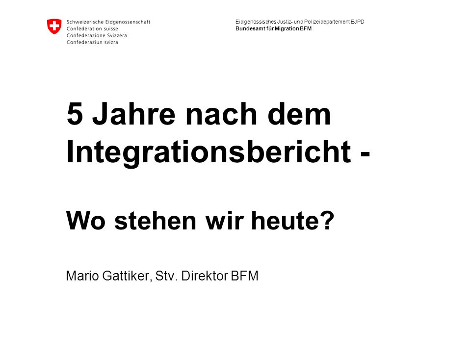 Eidgenössisches Justiz- und Polizeidepartement EJPD Bundesamt für Migration BFM 5 Jahre nach dem Integrationsbericht - Wo stehen wir heute? Mario Gatt