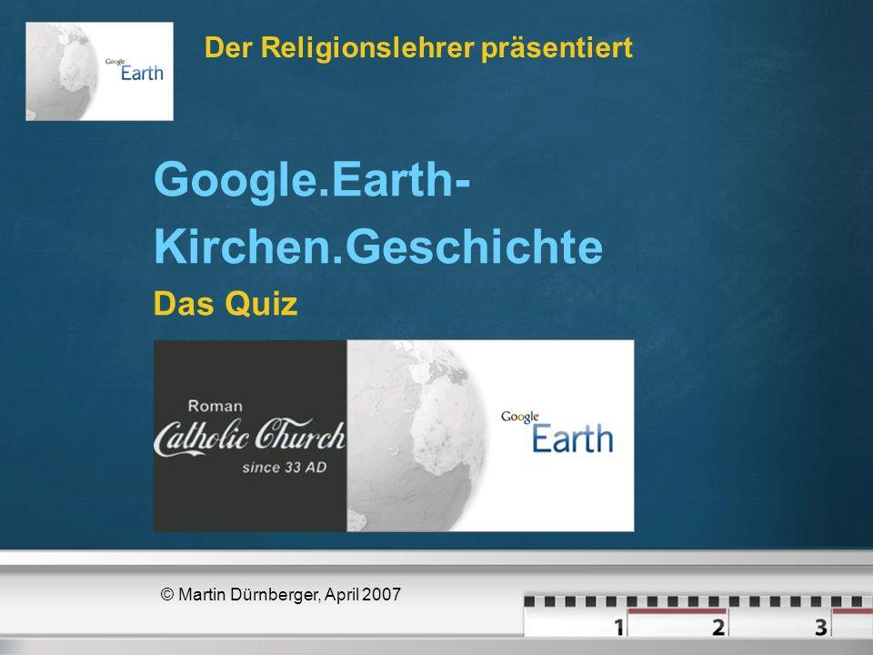 Der Religionslehrer präsentiert © Martin Dürnberger, April 2007 Google.Earth- Kirchen.Geschichte Das Quiz