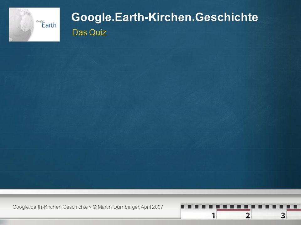Google.Earth-Kirchen.Geschichte // © Martin Dürnberger, April 2007 Google.Earth-Kirchen.Geschichte Das Quiz