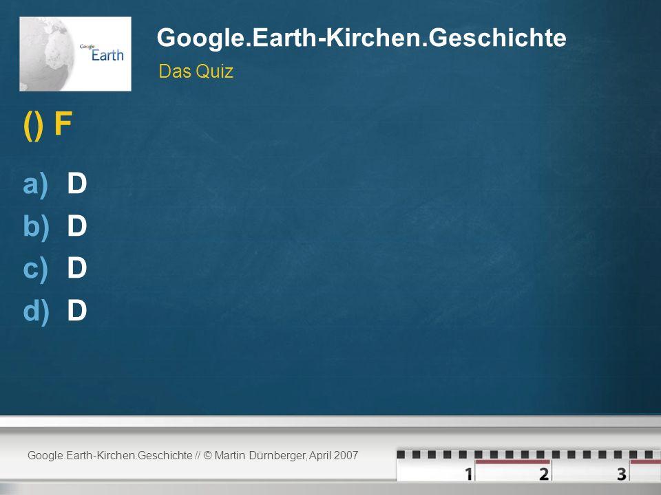 Google.Earth-Kirchen.Geschichte // © Martin Dürnberger, April 2007 Google.Earth-Kirchen.Geschichte () F a)D b)D c)D d)D Das Quiz