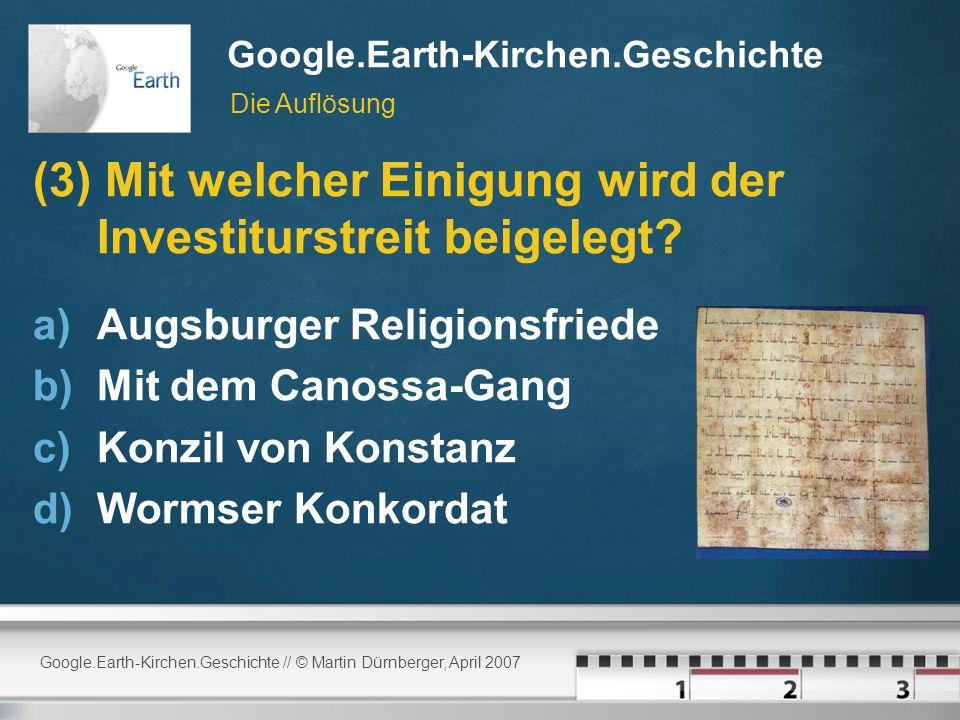 Google.Earth-Kirchen.Geschichte // © Martin Dürnberger, April 2007 Google.Earth-Kirchen.Geschichte (3) Mit welcher Einigung wird der Investiturstreit beigelegt.