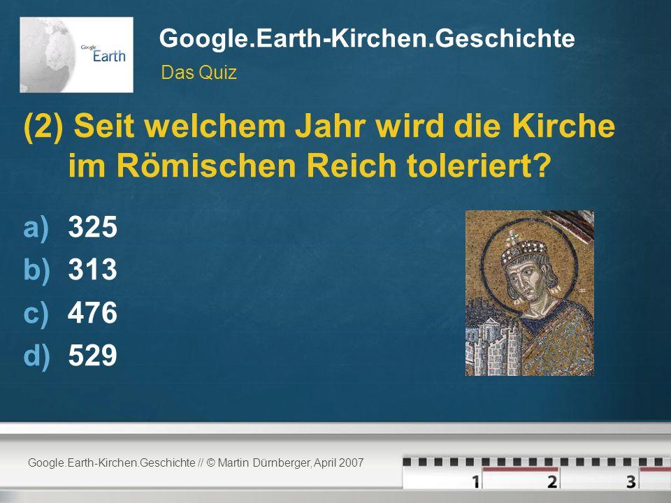 Google.Earth-Kirchen.Geschichte // © Martin Dürnberger, April 2007 Google.Earth-Kirchen.Geschichte (2) Seit welchem Jahr wird die Kirche im Römischen Reich toleriert.