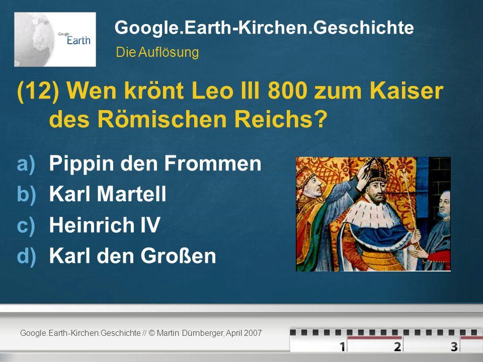 Google.Earth-Kirchen.Geschichte // © Martin Dürnberger, April 2007 Google.Earth-Kirchen.Geschichte (12) Wen krönt Leo III 800 zum Kaiser des Römischen Reichs.