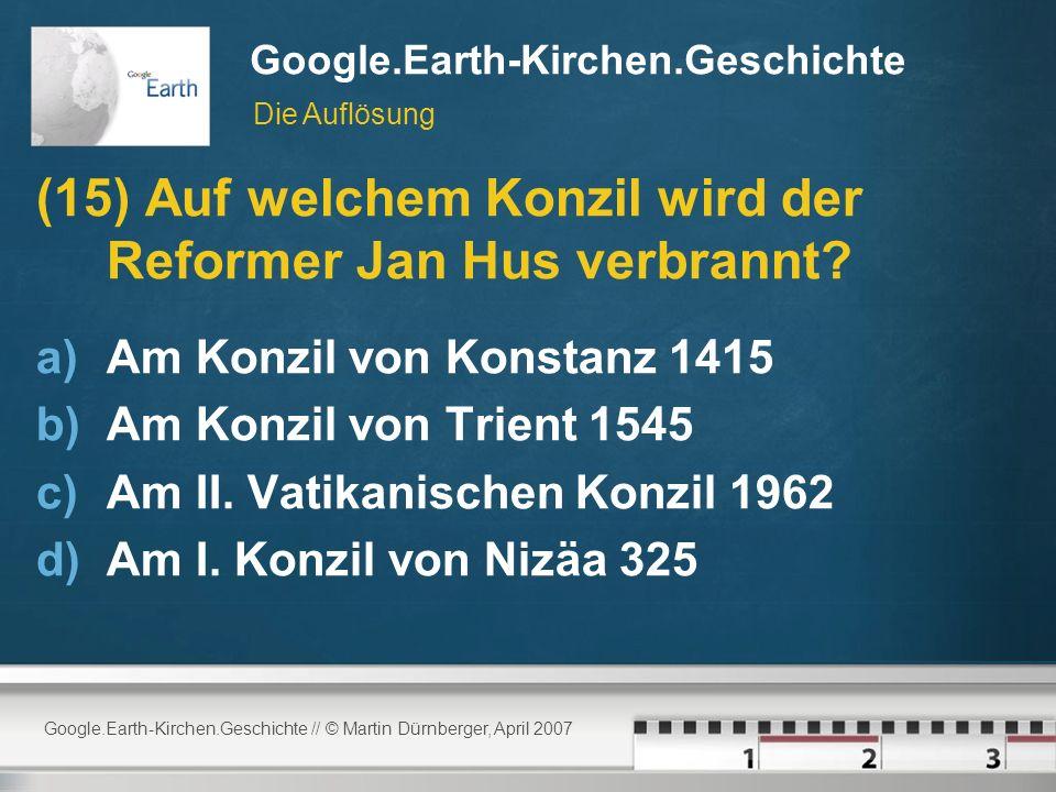 Google.Earth-Kirchen.Geschichte // © Martin Dürnberger, April 2007 Google.Earth-Kirchen.Geschichte (15) Auf welchem Konzil wird der Reformer Jan Hus verbrannt.