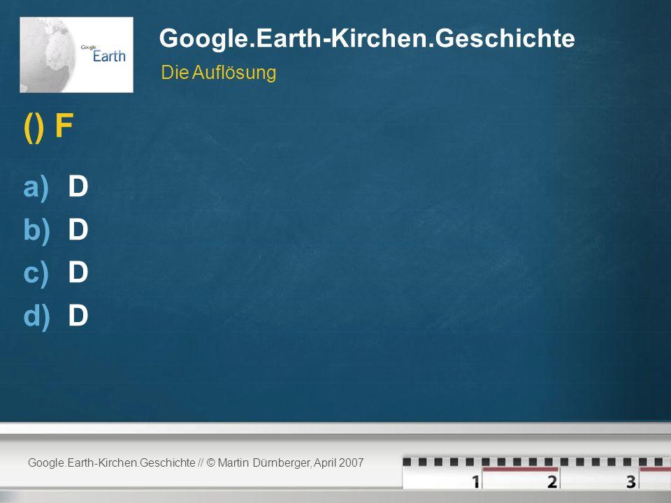 Google.Earth-Kirchen.Geschichte // © Martin Dürnberger, April 2007 Google.Earth-Kirchen.Geschichte () F a)D b)D c)D d)D Die Auflösung