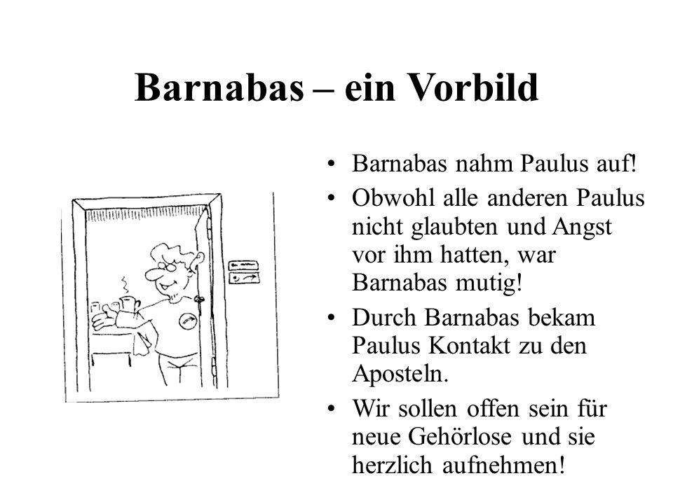 Barnabas – ein Vorbild Barnabas nahm Paulus auf! Obwohl alle anderen Paulus nicht glaubten und Angst vor ihm hatten, war Barnabas mutig! Durch Barnaba