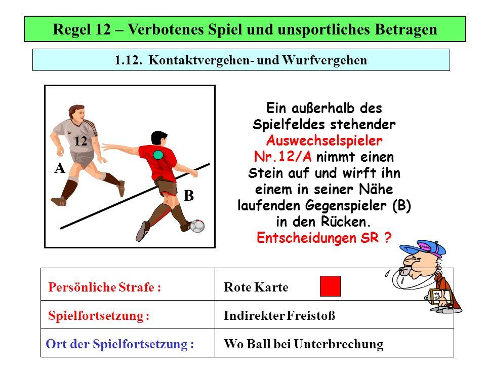 Regel 12 – Verbotenes Spiel und unsportliches Betragen Ein außerhalb des Spielfeldes stehender Auswechselspieler Nr.12/A nimmt einen Stein auf und wir