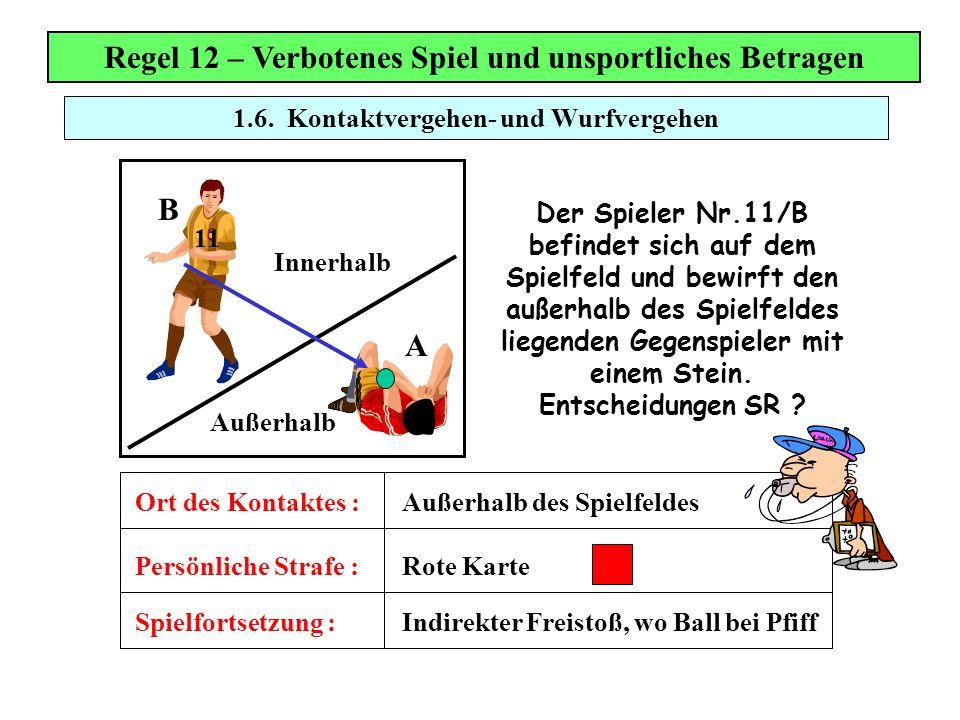 1.6. Kontaktvergehen- und Wurfvergehen Regel 12 – Verbotenes Spiel und unsportliches Betragen Der Spieler Nr.11/B befindet sich auf dem Spielfeld und