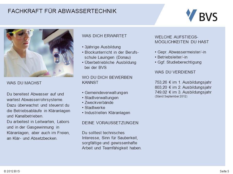 Seite 5© 2012 BVS FACHKRAFT FÜR ABWASSERTECHNIK WAS DU MACHST Du bereitest Abwasser auf und wartest Abwasserrohrsysteme. Dazu überwachst und steuerst