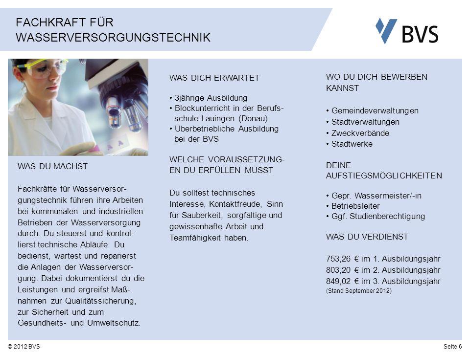 Seite 6© 2012 BVS FACHKRAFT FÜR WASSERVERSORGUNGSTECHNIK WAS DU MACHST Fachkräfte für Wasserversor- gungstechnik führen ihre Arbeiten bei kommunalen u