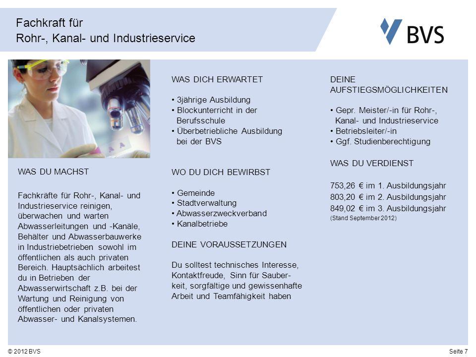 Seite 7© 2012 BVS Fachkraft für Rohr-, Kanal- und Industrieservice WAS DICH ERWARTET 3jährige Ausbildung Blockunterricht in der Berufsschule Überbetri