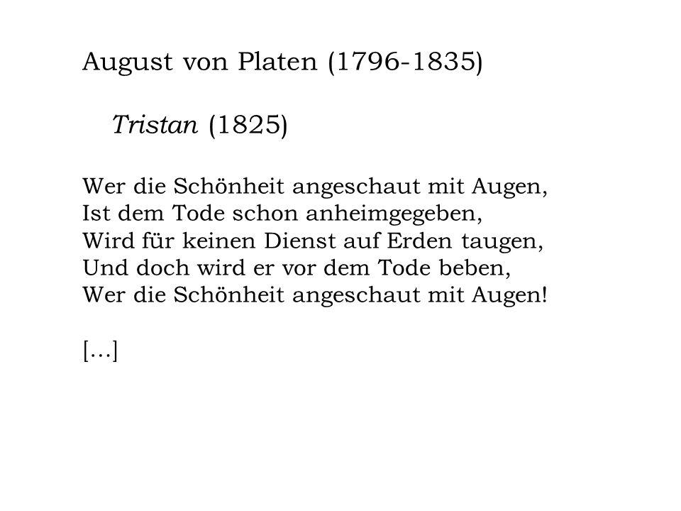 August von Platen (1796-1835) Tristan (1825) Wer die Schönheit angeschaut mit Augen, Ist dem Tode schon anheimgegeben, Wird für keinen Dienst auf Erde