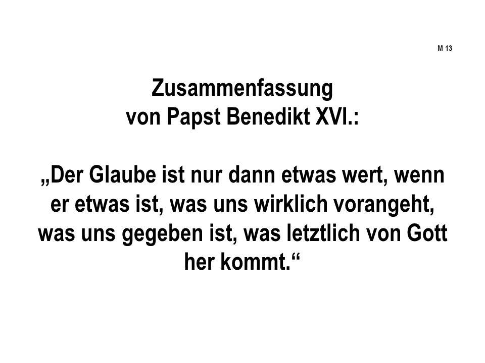 M 13 Zusammenfassung von Papst Benedikt XVI.: Der Glaube ist nur dann etwas wert, wenn er etwas ist, was uns wirklich vorangeht, was uns gegeben ist, was letztlich von Gott her kommt.
