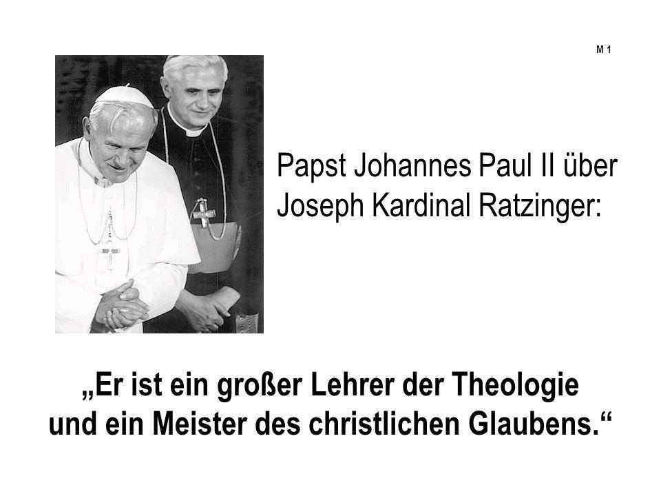 Papst Johannes Paul II über Joseph Kardinal Ratzinger: Er ist ein großer Lehrer der Theologie und ein Meister des christlichen Glaubens. M 1