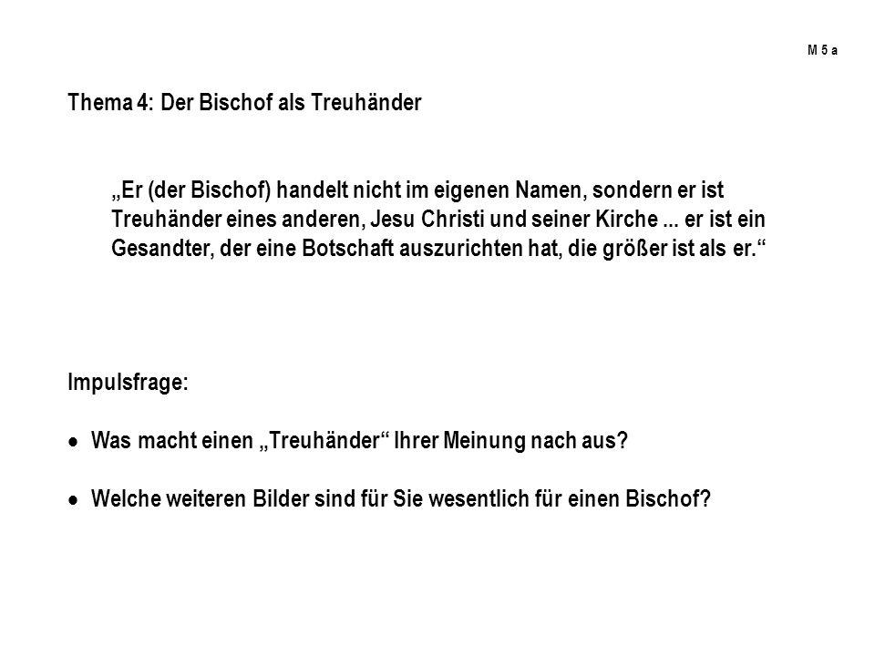 M 5 a Thema 4: Der Bischof als Treuhänder Er (der Bischof) handelt nicht im eigenen Namen, sondern er ist Treuhänder eines anderen, Jesu Christi und s