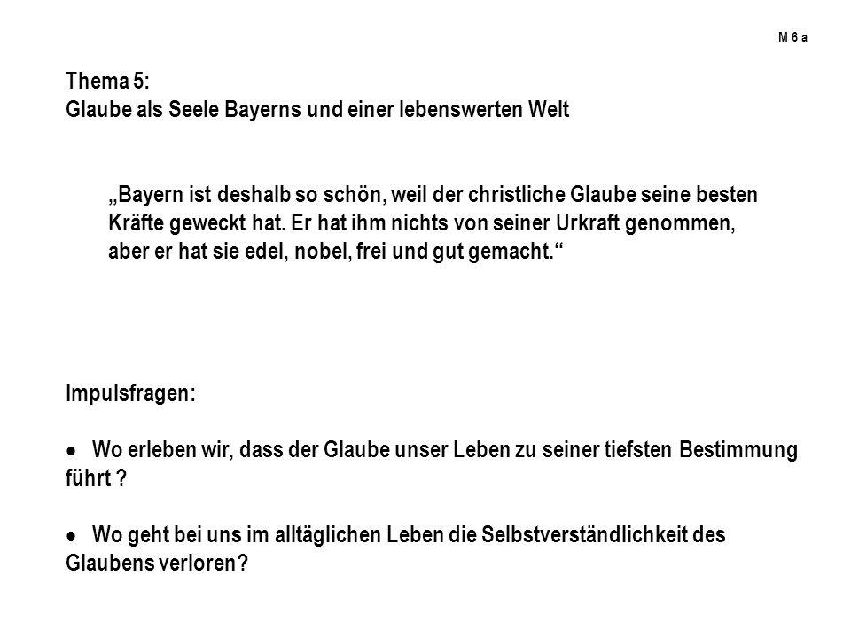 M 6 a Thema 5: Glaube als Seele Bayerns und einer lebenswerten Welt Bayern ist deshalb so schön, weil der christliche Glaube seine besten Kräfte geweckt hat.