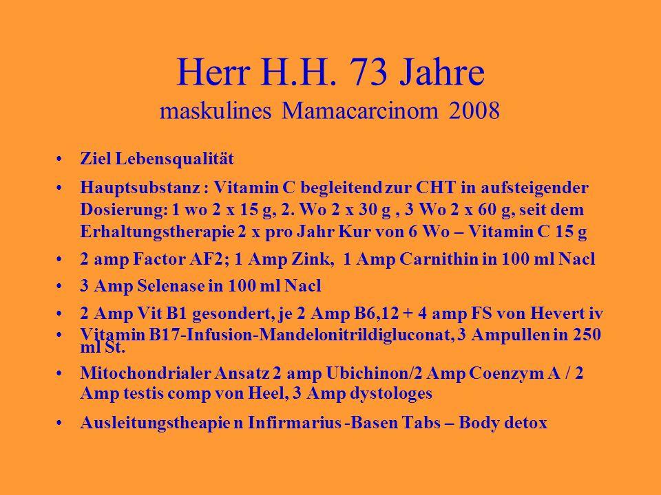 Herr H.H. 73 Jahre maskulines Mamacarcinom 2008 Ziel Lebensqualität Hauptsubstanz : Vitamin C begleitend zur CHT in aufsteigender Dosierung: 1 wo 2 x