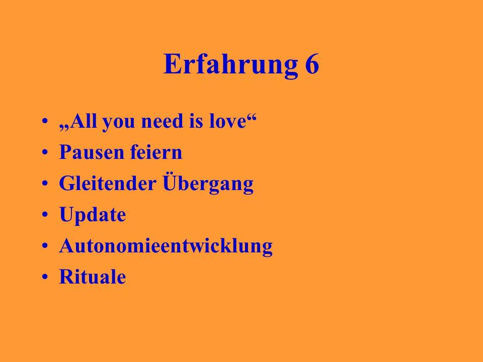 Erfahrung 6 All you need is love Pausen feiern Gleitender Übergang Update Autonomieentwicklung Rituale
