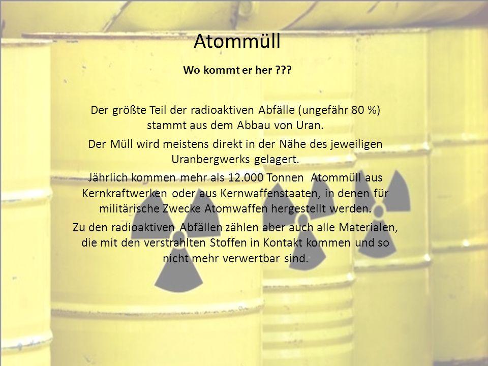 Atommüll Wo kommt er her ??? Der größte Teil der radioaktiven Abfälle (ungefähr 80 %) stammt aus dem Abbau von Uran. Der Müll wird meistens direkt in