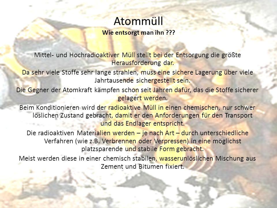 Atommüll Wie entsorgt man ihn ??? Mittel- und Hochradioaktiver Müll stellt bei der Entsorgung die größte Herausforderung dar. Da sehr viele Stoffe seh