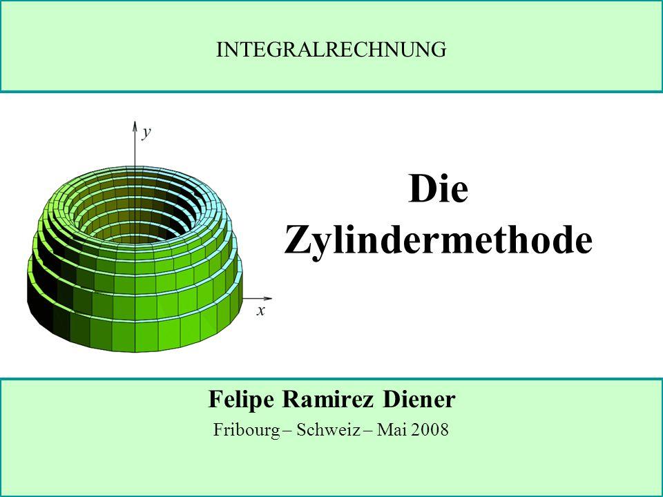 Die Zylindermethode Felipe Ramirez Diener Fribourg – Schweiz – Mai 2008 INTEGRALRECHNUNG
