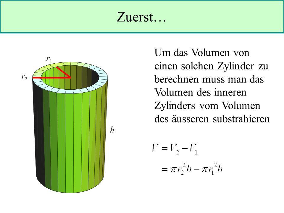 Zuerst… Um das Volumen von einen solchen Zylinder zu berechnen muss man das Volumen des inneren Zylinders vom Volumen des äusseren substrahieren