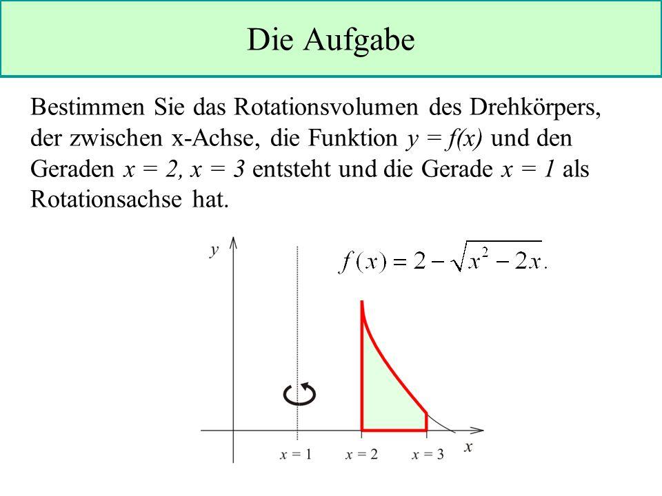 Die Aufgabe Bestimmen Sie das Rotationsvolumen des Drehkörpers, der zwischen x-Achse, die Funktion y = f(x) und den Geraden x = 2, x = 3 entsteht und die Gerade x = 1 als Rotationsachse hat.