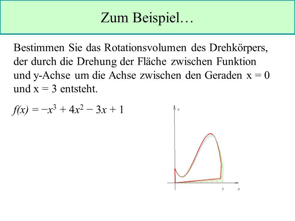 Zum Beispiel… Bestimmen Sie das Rotationsvolumen des Drehkörpers, der durch die Drehung der Fläche zwischen Funktion und y-Achse um die Achse zwischen den Geraden x = 0 und x = 3 entsteht.