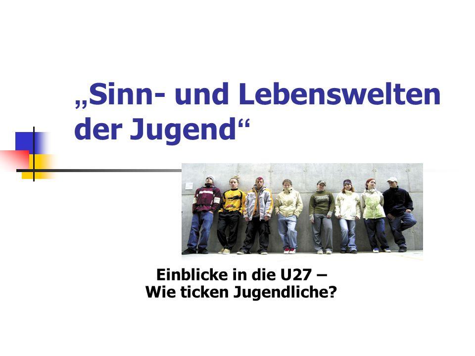 Sinn- und Lebenswelten der Jugend Einblicke in die U27 – Wie ticken Jugendliche?