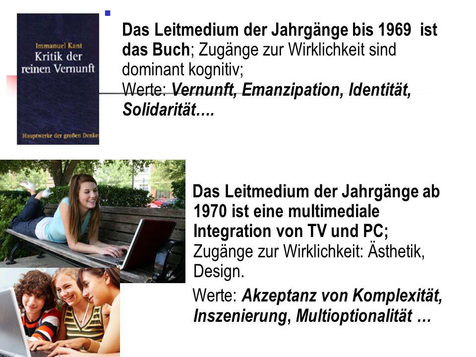 Das Leitmedium der Jahrgänge bis 1969 ist das Buch ; Zugänge zur Wirklichkeit sind dominant kognitiv; Werte: Vernunft, Emanzipation, Identität, Solidarität….