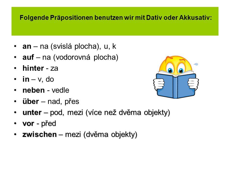 Folgende Präpositionen benutzen wir mit Dativ oder Akkusativ: an – na (svislá plocha), u, k auf – na (vodorovná plocha) hinter - za in – v, do neben -