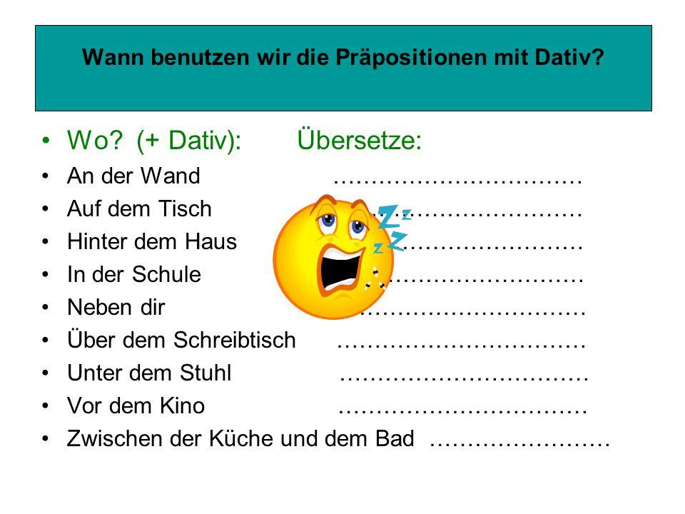 Wann benutzen wir die Präpositionen mit Dativ? Wo? (+ Dativ): Übersetze: An der Wand …………………………… Auf dem Tisch …………………………… Hinter dem Haus ……………………………