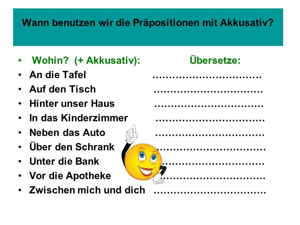 Wann benutzen wir die Präpositionen mit Akkusativ? Wohin? (+ Akkusativ): Übersetze: An die Tafel …………………………… Auf den Tisch …………………………… Hinter unser Ha