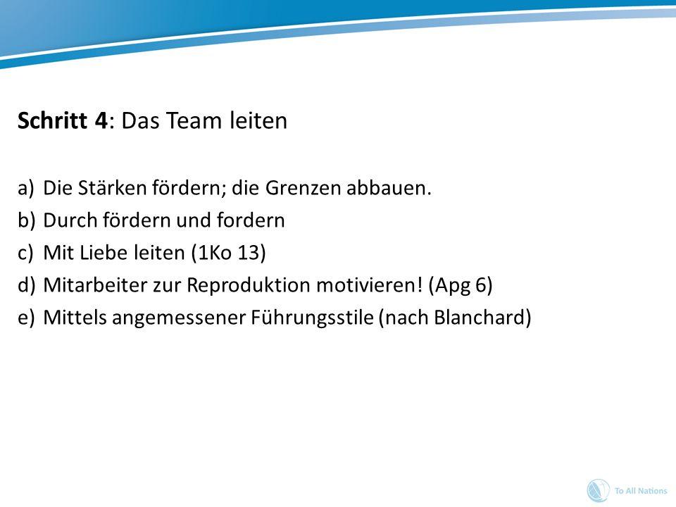 Schritt 4: Das Team leiten a)Die Stärken fördern; die Grenzen abbauen. b)Durch fördern und fordern c)Mit Liebe leiten (1Ko 13) d)Mitarbeiter zur Repro