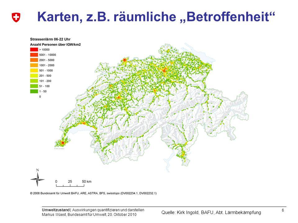 6 Umweltzustand | Auswirkungen quantifizieren und darstellen Markus Wüest, Bundesamt für Umwelt, 20. Oktober 2010 Karten, z.B. räumliche Betroffenheit