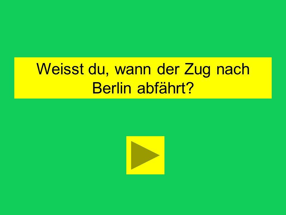 wie warum was wo wann Weisst du, der Zug nach Berlin abfährt?