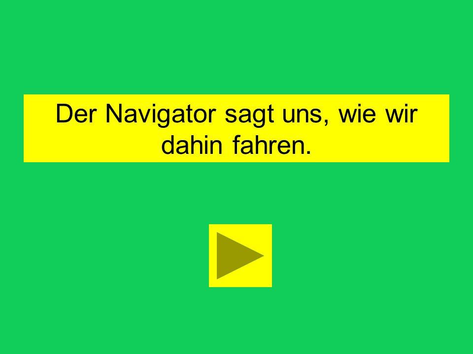 wie warum was wo wann Der Navigator sagt us, wir dahin fahren.